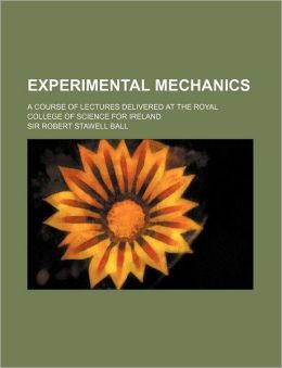 Experimental Mechanics; A Course of Lectures Delivered at the Royal College of Science for Ireland