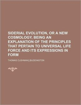 Siderial Evolution, or a New Cosmology, Being an Explanation of the Principles That Pertain to Universal Life Force and Its Expressions in Form
