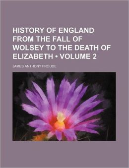 History Of England From The Fall Of Wolsey To The Death Of Elizabeth (Volume 2)