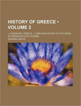 History Of Greece (Volume 2); I. Legendary Greece. Ii. Grecian History To The Reign Of Peisistratus At Athens