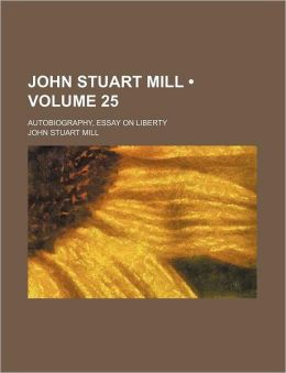 John Stuart Mill (Volume 25); Autobiography, Essay On Liberty