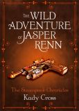 Book Cover Image. Title: The Wild Adventure of Jasper Renn (Steampunk Chronicles Series), Author: Kady Cross
