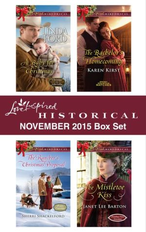 Love Inspired Historical November 2015 Box Set: A Baby for Christmas\The Rancher's Christmas Proposal\The Bachelor's Homecoming\The Mistletoe Kiss