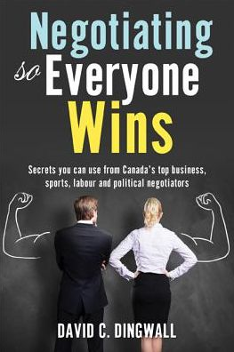 Negotiating So Everyone Wins: Secrets You Can Use from Canada's Top Business, Sports, Labour and Political Negotiators