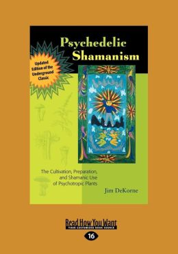 Psychedelic Shamanism, Updated Edition: The Cultivation, Preparateion, and Shamanic Use of Psychotropic Plants