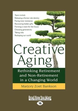 Creative Aging: Rethinking Retirement and Non-Retirement in a Changing World (Large Print 16pt)