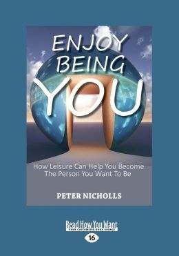 Enjoy Being You: How Leisure Can Help You Become the Person You Want to Be (Large Print 16pt)