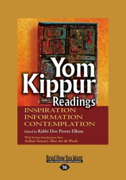 Yom Kippur Readings Inspiration Information: Contemplation Edited by Rabbi Dov Peretz Elkins with Section Introductions from Arthur Green's These Are