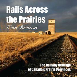 Rails Across the Prairies: The Railway Heritage of Canada's Prairie Provinces