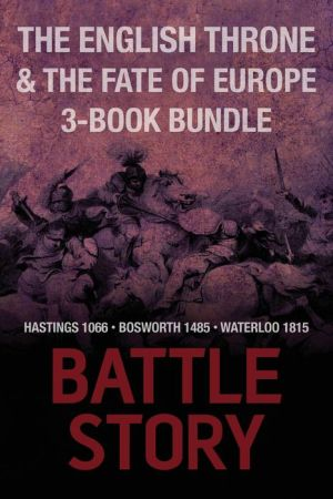 Battle Stories -- The English Throne & the Fate of Europe 3-Book Bundle: Hastings 1066 / Bosworth 1485 / Waterloo 1815