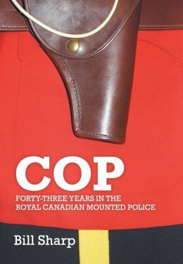 Cop - Forty-Three Years in the Royal Canadian Mounted Police