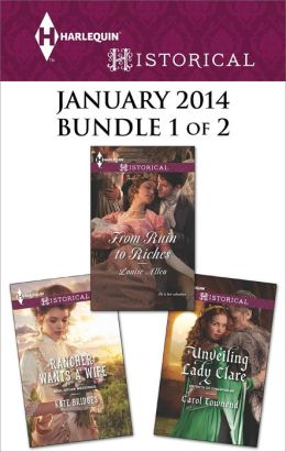 Harlequin Historical January 2014 - Bundle 1 of 2: Rancher Wants a Wife\From Ruin to Riches\Unveiling Lady Clare