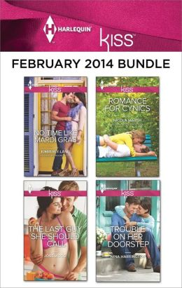 Harlequin KISS February 2014 Bundle: No Time Like Mardi Gras\The Last Guy She Should Call\Romance For Cynics\Trouble On Her Doorstep