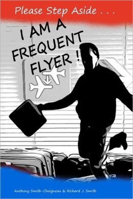 Please Step Aside - I AM A FREQUENT FLYER: The Trials and Tribulations of 21st Century Air Travel