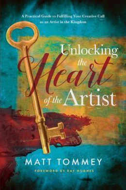 Unlocking the Heart of the Artist: A Practical Guide to Fulfilling Your Creative Call as an Artist in the Kingdom