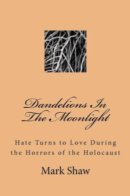 Dandelions in the Moonlight: Hate Turns to Love During the Horrors of the Holocaust