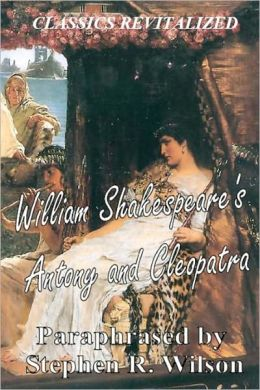CLASSICS REVITALIZED: William Shakespeare's Antony and Cleopatra, Paraphrased by Stephen R. Wilson