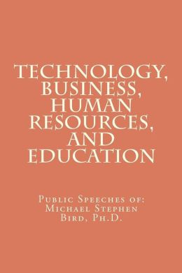 Technology, Business, Human Resources, and Education: Public Speeches Of: Michael Stephen Bird, PH.D.