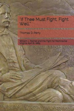 If Thee Must Fight, Fight Well: William J. Palmer and the Fight for Martinsville Virginia April 8 1865
