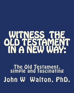 Witness the Old Testament in a New Way: Amazing Characters and Events Come Alive
