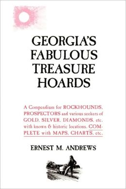 Georgia's Fabulous Treasure Hoards: A Compendium for ROCKHOUNDS, PROSPECTORS and various seekers of GOLD, SILVER, DIAMONDS, etc. with known and historic locations. COMPLETE with MAPS, CHARTS, Etc