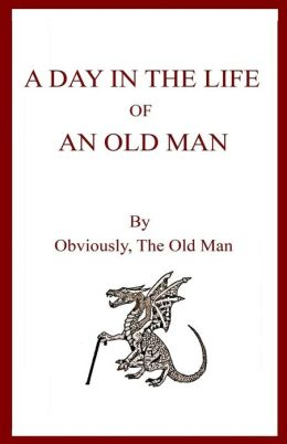 A Day in the Life of an Old Man By, Obviously, the Old Man