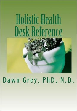 Holistic Health Desk Reference: Natural Solutions to Mind-Body-Spirit Wellness