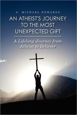 An Atheist's Journey to the Most Unexpected Gift: A Lifelong Journey from Atheist to Believer