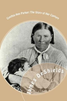 Cynthia Ann Parker: The Story of Her Capture - At the Massacre of the Inmates of Parker's Fort - Of Her Quarter of a Century Spent among the Comanches, As the Wife of the War Chief, Peta Nocona - And of Her Recapture at the Battle of Pease River