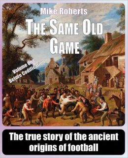 The Same Old Game - Before Codification: The True Story of the Ancient Origins of Football