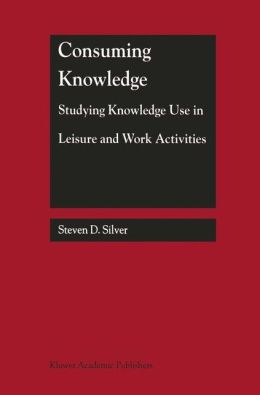 Consuming Knowledge: Studying Knowledge Use in Leisure and Work Activities