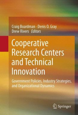 Cooperative Research Centers and Technical Innovation: Government Policies, Industry Strategies, and Organizational Dynamics
