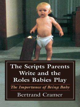 The Scripts Parents Write and the Roles Babies Play: The Importance of Being Baby
