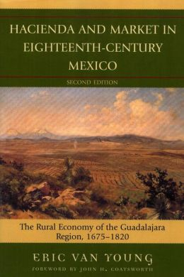 Hacienda and Market in Eighteenth-Century Mexico: The Rural Economy of the Guadalajara Region, 1675-1820