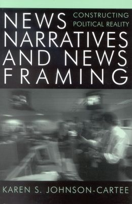 News Narratives and News Framing: Constructing Political Reality