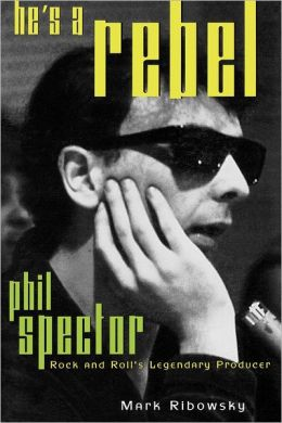 He's a Rebel: Phil Spector--Rock and Roll's Legendary Producer