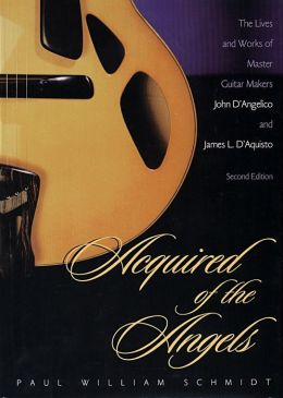 Acquired of the Angels: The Lives and Works of Master Guitar Makers John D'Angelico and James L. D'Aquisto