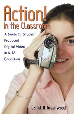 Action! In the Classroom: A Guide to Student Produced Digital Video in K-12 Education