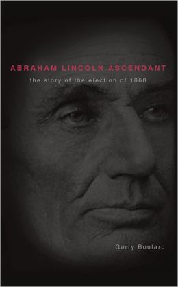 Abraham Lincoln Ascendent: The Story of the Election of 1860