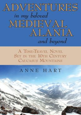 ADVENTURES IN MY BELOVED MEDIEVAL ALANIA AND BEYOND: A Time-Travel Novel Set in the 10th Century Caucasus Mountains