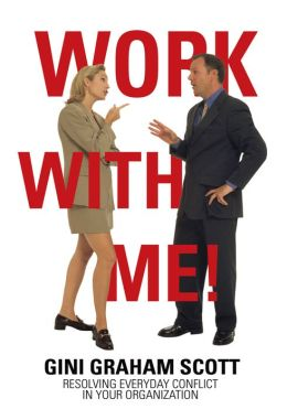 Work With Me!: Resolving Everyday Conflict in Your Organization