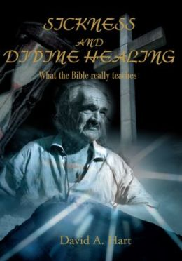 Sickness and Divine Healing: What the Bible Really Teaches