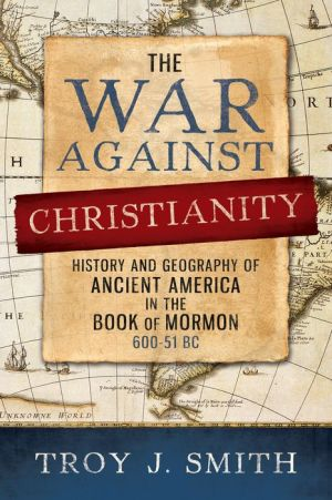 The War against Christianity: History and Geography of Ancient America in the Book of Mormon
