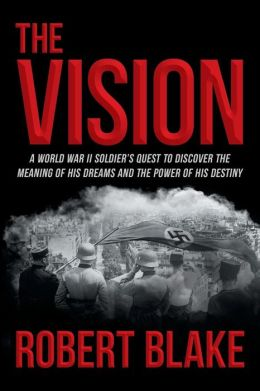 The Vision: A World War II Soldier's Quest to Discover the Meaning of His Dreams and the Power of His Destiny