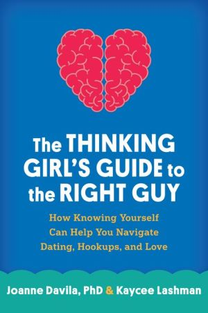 The Thinking Girl's Guide to the Right Guy: How Knowing Yourself Can Help You Navigate Dating, Hookups, and Love