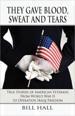 They Gave Blood, Sweat and Tears: True Stories of American Veterans from World War II to Operation Iraqi Freedom