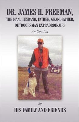 Dr. James H. Freeman, the Man, Husband, Father, Grandfather, Outdoorsman Extraodinaire: An Ovation