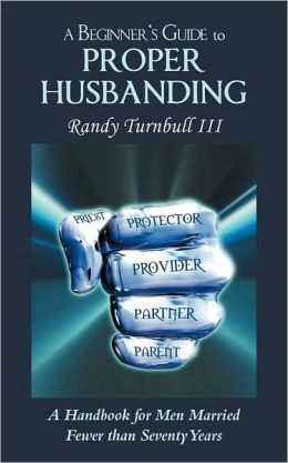 A Beginner's Guide to Proper Husbanding: A Handbook for Men Married Fewer Than Seventy Years