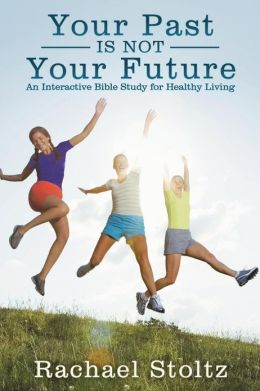 Your Past Is Not Your Future: An Interactive Bible Study for Healthy Living