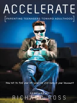 Accelerate: Parenting Teenagers Toward Adulthood: How Not to Find Your 25-Year-Old Still Living in Your Basement